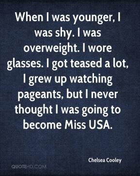 Chelsea Cooley - When I was younger, I was shy. I was overweight. I wore glasses. I got teased a lot, I grew up watching pageants, but I never thought I was going to become Miss USA.