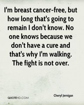 Cheryl Jernigan - I'm breast cancer-free, but how long that's going to remain I don't know. No one knows because we don't have a cure and that's why I'm walking. The fight is not over.