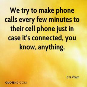 Chi Pham - We try to make phone calls every few minutes to their cell phone just in case it's connected, you know, anything.
