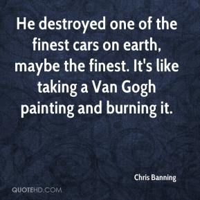 Chris Banning - He destroyed one of the finest cars on earth, maybe the finest. It's like taking a Van Gogh painting and burning it.
