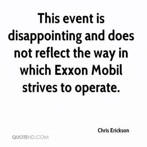 Chris Erickson - This event is disappointing and does not reflect the way in which Exxon Mobil strives to operate.