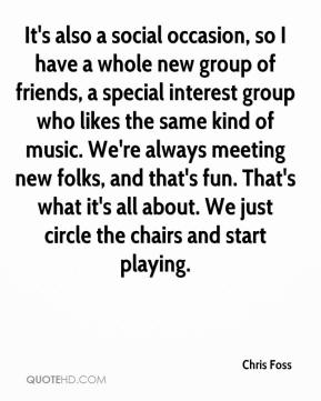 It's also a social occasion, so I have a whole new group of friends, a special interest group who likes the same kind of music. We're always meeting new folks, and that's fun. That's what it's all about. We just circle the chairs and start playing.
