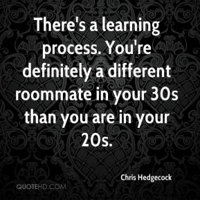 Chris Hedgecock - There's a learning process. You're definitely a different roommate in your 30s than you are in your 20s.