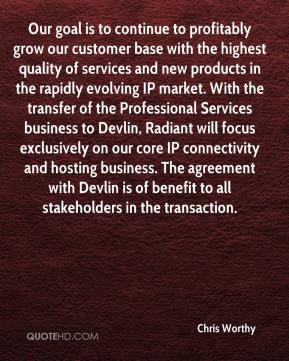 Chris Worthy - Our goal is to continue to profitably grow our customer base with the highest quality of services and new products in the rapidly evolving IP market. With the transfer of the Professional Services business to Devlin, Radiant will focus exclusively on our core IP connectivity and hosting business. The agreement with Devlin is of benefit to all stakeholders in the transaction.