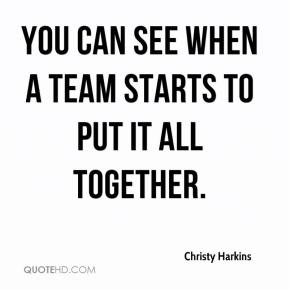 Christy Harkins - You can see when a team starts to put it all together.