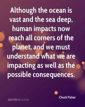 Chuck Fisher - Although the ocean is vast and the sea deep, human impacts now reach all corners of the planet, and we must understand what we are impacting as well as the possible consequences.