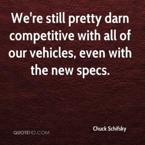 Chuck Schifsky - We're still pretty darn competitive with all of our vehicles, even with the new specs.