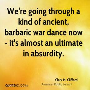 Clark M. Clifford - We're going through a kind of ancient, barbaric war dance now - it's almost an ultimate in absurdity.