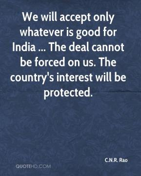 C.N.R. Rao - We will accept only whatever is good for India ... The deal cannot be forced on us. The country's interest will be protected.