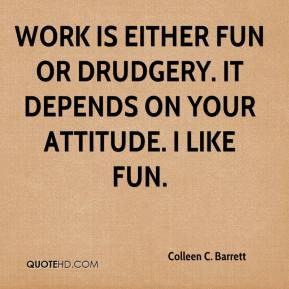 Colleen C. Barrett - Work is either fun or drudgery. It depends on your attitude. I like fun.