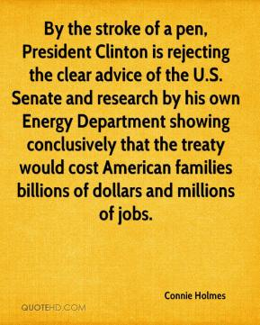 Connie Holmes - By the stroke of a pen, President Clinton is rejecting the clear advice of the U.S. Senate and research by his own Energy Department showing conclusively that the treaty would cost American families billions of dollars and millions of jobs.