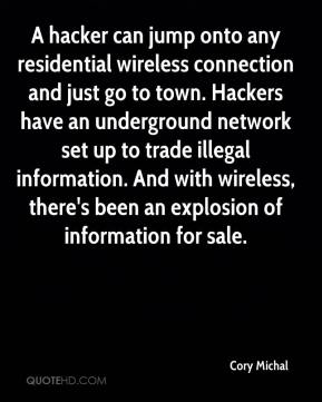 Cory Michal - A hacker can jump onto any residential wireless connection and just go to town. Hackers have an underground network set up to trade illegal information. And with wireless, there's been an explosion of information for sale.