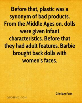 Cristiane Von - Before that, plastic was a synonym of bad products. From the Middle Ages on, dolls were given infant characteristics. Before that they had adult features. Barbie brought back dolls with women's faces.