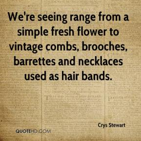 Crys Stewart - We're seeing range from a simple fresh flower to vintage combs, brooches, barrettes and necklaces used as hair bands.