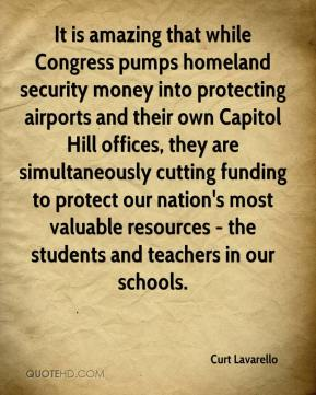 Curt Lavarello - It is amazing that while Congress pumps homeland security money into protecting airports and their own Capitol Hill offices, they are simultaneously cutting funding to protect our nation's most valuable resources - the students and teachers in our schools.