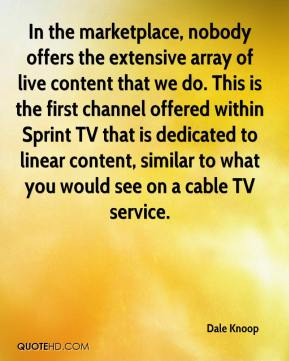 Dale Knoop - In the marketplace, nobody offers the extensive array of live content that we do. This is the first channel offered within Sprint TV that is dedicated to linear content, similar to what you would see on a cable TV service.
