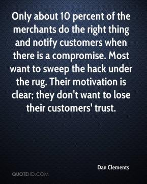 Dan Clements - Only about 10 percent of the merchants do the right thing and notify customers when there is a compromise. Most want to sweep the hack under the rug. Their motivation is clear; they don't want to lose their customers' trust.