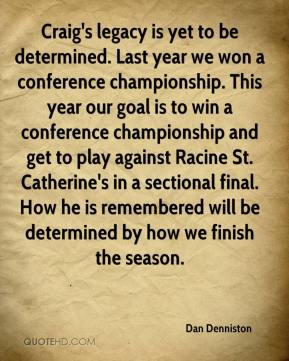 Dan Denniston - Craig's legacy is yet to be determined. Last year we won a conference championship. This year our goal is to win a conference championship and get to play against Racine St. Catherine's in a sectional final. How he is remembered will be determined by how we finish the season.