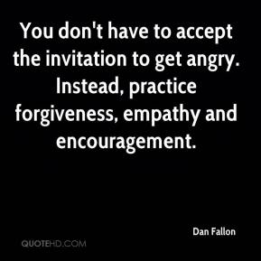You don't have to accept the invitation to get angry. Instead, practice forgiveness, empathy and encouragement.