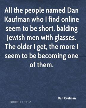 Dan Kaufman - All the people named Dan Kaufman who I find online seem to be short, balding Jewish men with glasses. The older I get, the more I seem to be becoming one of them.