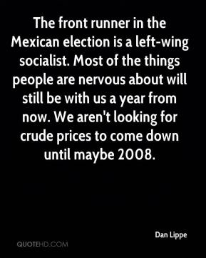 Dan Lippe - The front runner in the Mexican election is a left-wing socialist. Most of the things people are nervous about will still be with us a year from now. We aren't looking for crude prices to come down until maybe 2008.
