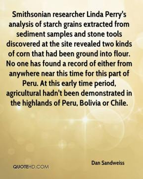 Dan Sandweiss - Smithsonian researcher Linda Perry's analysis of starch grains extracted from sediment samples and stone tools discovered at the site revealed two kinds of corn that had been ground into flour. No one has found a record of either from anywhere near this time for this part of Peru. At this early time period, agricultural hadn't been demonstrated in the highlands of Peru, Bolivia or Chile.