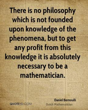 There is no philosophy which is not founded upon knowledge of the phenomena, but to get any profit from this knowledge it is absolutely necessary to be a mathematician.
