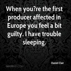 Daniel Clair - When you?re the first producer affected in Europe you feel a bit guilty. I have trouble sleeping.