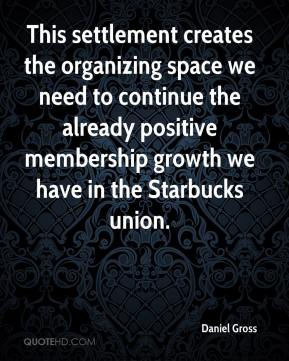 Daniel Gross - This settlement creates the organizing space we need to continue the already positive membership growth we have in the Starbucks union.