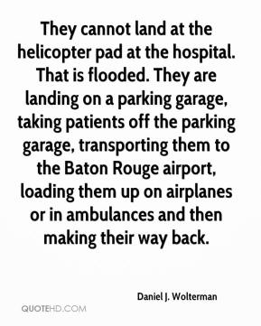 Daniel J. Wolterman - They cannot land at the helicopter pad at the hospital. That is flooded. They are landing on a parking garage, taking patients off the parking garage, transporting them to the Baton Rouge airport, loading them up on airplanes or in ambulances and then making their way back.
