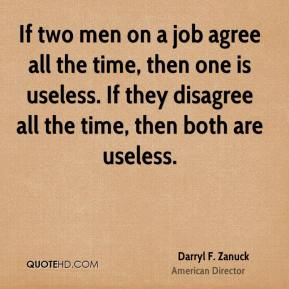 Darryl F. Zanuck - If two men on a job agree all the time, then one is useless. If they disagree all the time, then both are useless.
