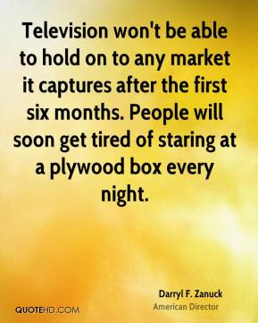 Darryl F. Zanuck - Television won't be able to hold on to any market it captures after the first six months. People will soon get tired of staring at a plywood box every night.