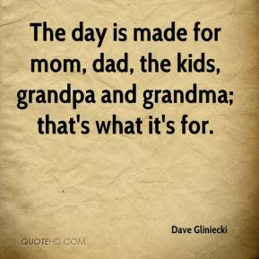 Dave Gliniecki - The day is made for mom, dad, the kids, grandpa and grandma; that's what it's for.