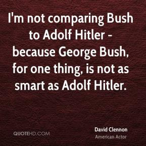 David Clennon - I'm not comparing Bush to Adolf Hitler - because George Bush, for one thing, is not as smart as Adolf Hitler.