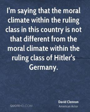 David Clennon - I'm saying that the moral climate within the ruling class in this country is not that different from the moral climate within the ruling class of Hitler's Germany.