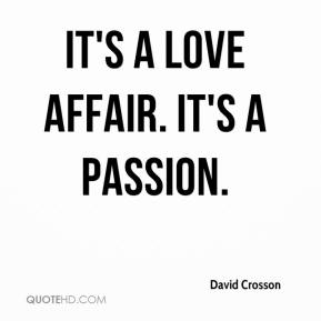 it's a love affair, it's a passion david crosson quote on Pronexia.com