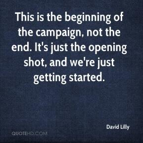 David Lilly - This is the beginning of the campaign, not the end. It's just the opening shot, and we're just getting started.