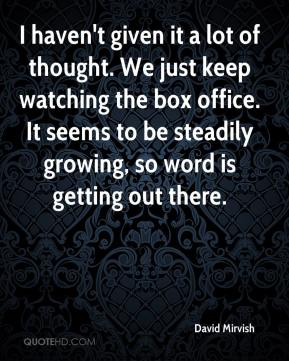 David Mirvish - I haven't given it a lot of thought. We just keep watching the box office. It seems to be steadily growing, so word is getting out there.