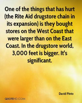 David Pinto - One of the things that has hurt (the Rite Aid drugstore chain in its expansion) is they bought stores on the West Coast that were larger than on the East Coast. In the drugstore world, 3,000 feet is bigger. It's significant.