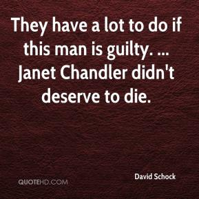 David Schock - They have a lot to do if this man is guilty. ... Janet Chandler didn't deserve to die.