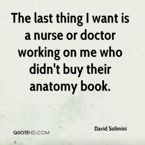 David Solimini - The last thing I want is a nurse or doctor working on me who didn't buy their anatomy book.