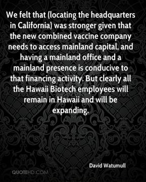David Watumull - We felt that (locating the headquarters in California) was stronger given that the new combined vaccine company needs to access mainland capital, and having a mainland office and a mainland presence is conducive to that financing activity. But clearly all the Hawaii Biotech employees will remain in Hawaii and will be expanding.