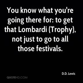 You know what you're going there for: to get that Lombardi (Trophy), not just to go to all those festivals.