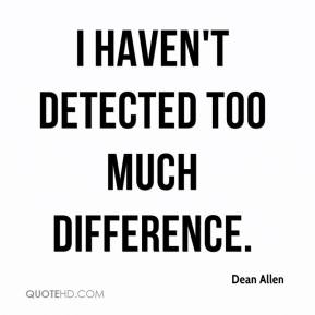 Dean Allen - I haven't detected too much difference.
