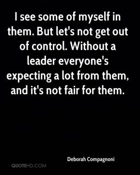 Deborah Compagnoni - I see some of myself in them. But let's not get out of control. Without a leader everyone's expecting a lot from them, and it's not fair for them.
