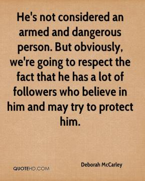 Deborah McCarley - He's not considered an armed and dangerous person. But obviously, we're going to respect the fact that he has a lot of followers who believe in him and may try to protect him.