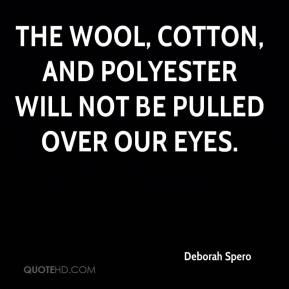 Deborah Spero - The wool, cotton, and polyester will not be pulled over our eyes.