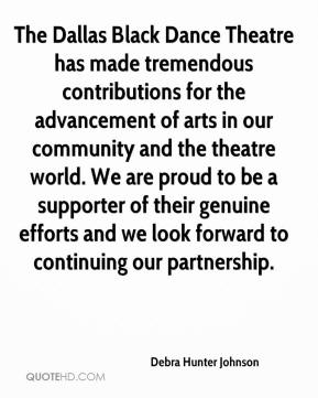 Debra Hunter Johnson - The Dallas Black Dance Theatre has made tremendous contributions for the advancement of arts in our community and the theatre world. We are proud to be a supporter of their genuine efforts and we look forward to continuing our partnership.
