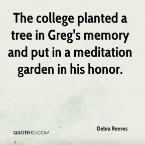 Debra Reeves - The college planted a tree in Greg's memory and put in a meditation garden in his honor.