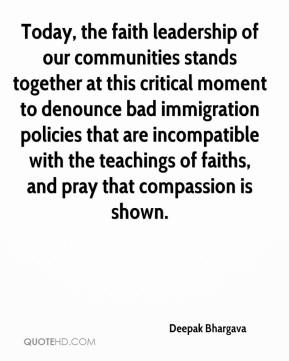 Deepak Bhargava - Today, the faith leadership of our communities stands together at this critical moment to denounce bad immigration policies that are incompatible with the teachings of faiths, and pray that compassion is shown.